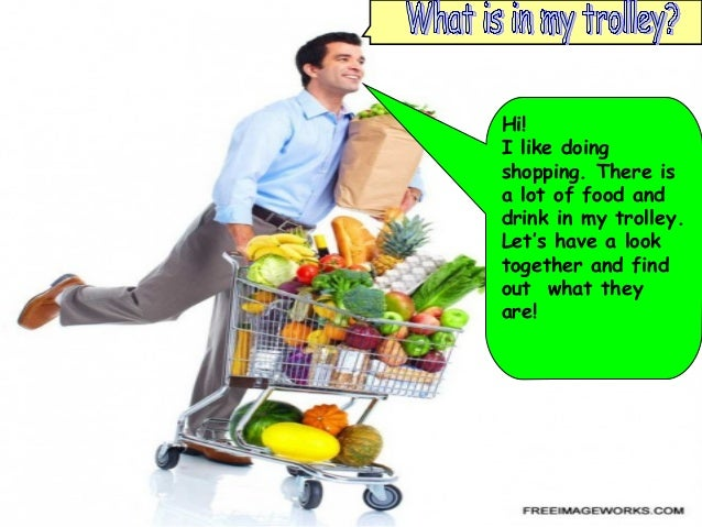 Hi!I like doingshopping. There isa lot of food anddrink in my trolley.Let's have a looktogether and findout what theyare!