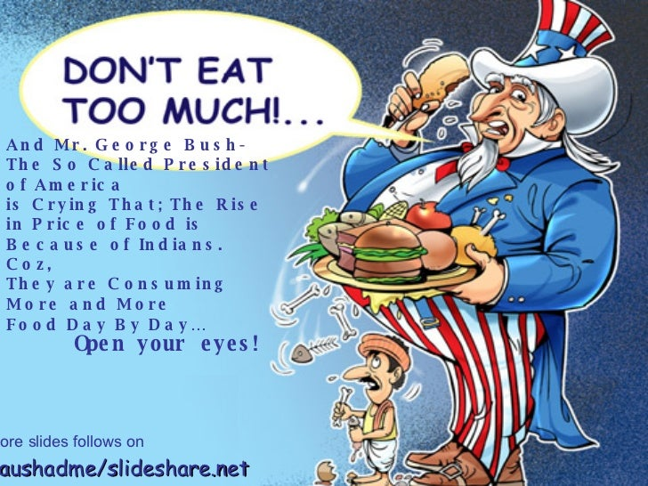 And Mr. George Bush-  The So Called President of America  is Crying That; The Rise in Price of Food is Because of Indians....