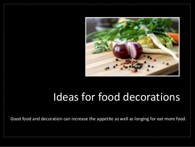 Ideas for food decorations Good food and decoration can increase the appetite as well as longing for eat more food.