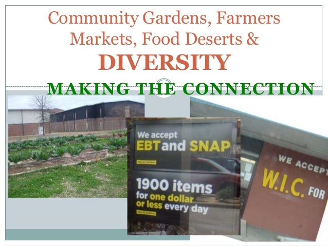 Community Gardens, Farmers  Markets, Food Deserts &     DIVERSITYMAKING THE CONNECTION