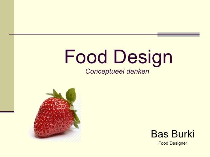 Food Design Conceptueel denken <ul><ul><li>Bas Burki </li></ul></ul><ul><ul><li>Food Designer </li></ul></ul>
