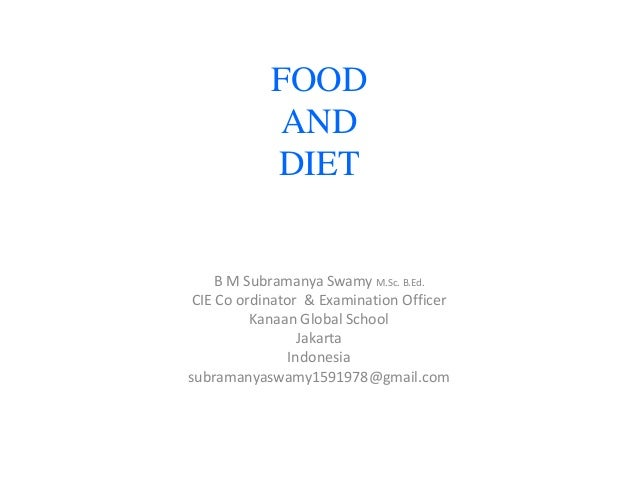FOOD AND DIET  B M Subramanya Swamy M.Sc. B.Ed. CIE Co ordinator & Examination Officer Kanaan Global School Jakarta Indone...