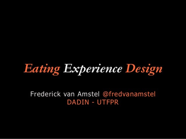 Eating Experience Design Frederick van Amstel @fredvanamstel DADIN - UTFPR