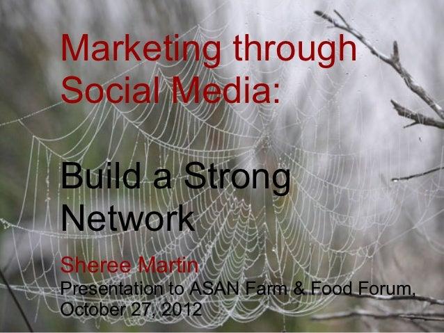 Marketing throughSocial Media:Build a StrongNetworkSheree MartinPresentation to ASAN Farm & Food Forum,October 27, 2012
