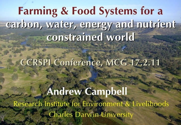 Farming & Food Systems for a  carbon, water, energy and nutrient constrained world CCRSPI Conference, MCG 17.2.11 Andrew C...