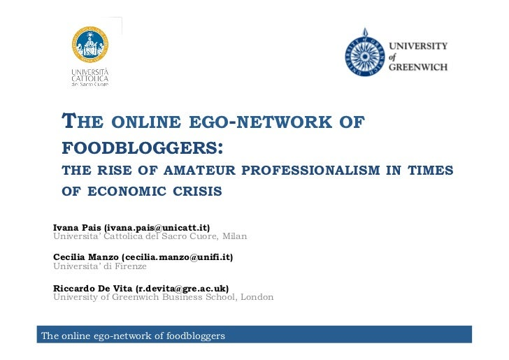 THE ONLINE EGO-NETWORK OF    FOODBLOGGERS:    THE RISE OF AMATEUR PROFESSIONALISM IN TIMES    OF ECONOMIC CRISIS  Ivana Pa...