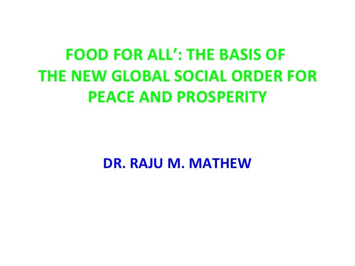 FOOD FOR ALL': THE BASIS OF  THE NEW GLOBAL SOCIAL ORDER FOR PEACE AND PROSPERITY DR. RAJU M. MATHEW