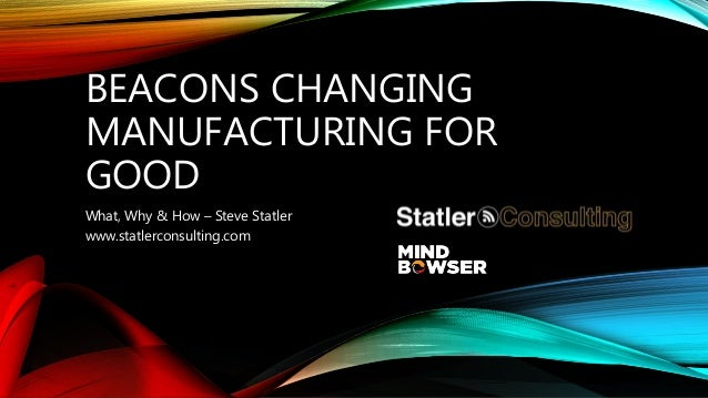 BEACONS CHANGING MANUFACTURING FOR GOOD What, Why & How – Steve Statler www.statlerconsulting.com