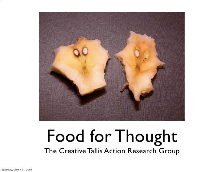 Food for Thought                            The Creative Tallis Action Research Group  Saturday, March 21, 2009