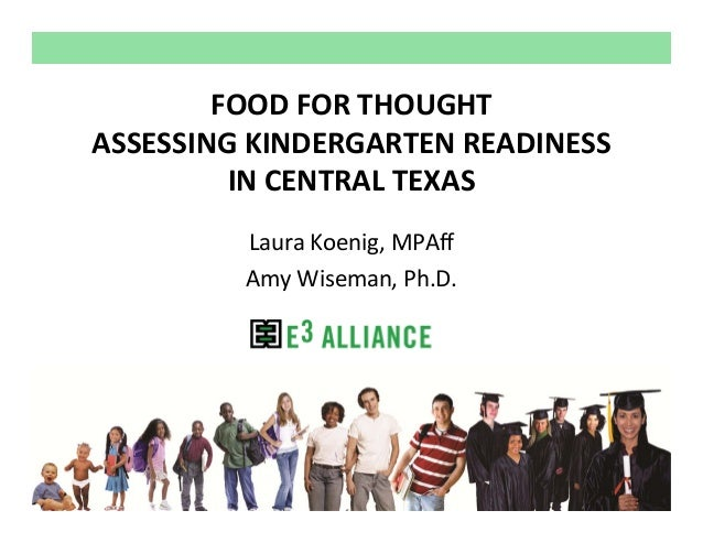 FOOD FOR THOUGHTASSESSING KINDERGARTEN READINESS          IN CENTRAL TEXAS         Laura Koenig, MPAff         Amy Wiseman...