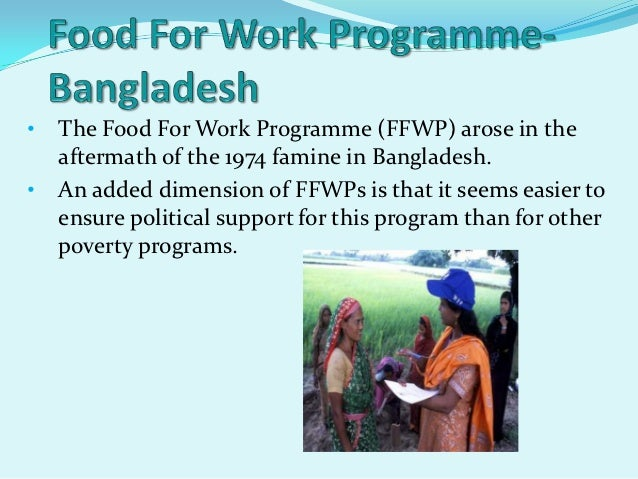 •   The Food For Work Programme (FFWP) arose in the    aftermath of the 1974 famine in Bangladesh.•   An added dimension o...