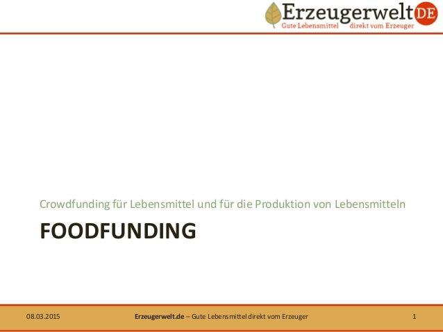 FOODFUNDING Crowdfunding für Lebensmittel und für die Produktion von Lebensmitteln 08.03.2015 1Erzeugerwelt.de – Gute Lebe...