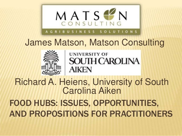 FOOD HUBS: ISSUES, OPPORTUNITIES, AND PROPOSITIONS FOR PRACTITIONERS Richard A. Heiens, University of South Carolina Aiken...