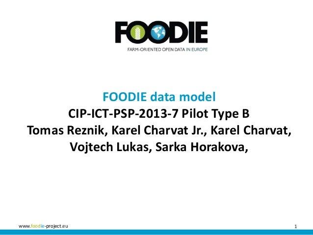 1www.foodie-project.eu FOODIE data model CIP-ICT-PSP-2013-7 Pilot Type B Tomas Reznik, Karel Charvat Jr., Karel Charvat, V...