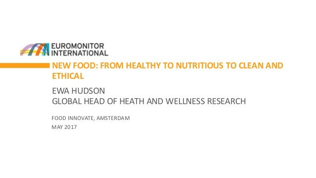 NEW FOOD: FROM HEALTHY TO NUTRITIOUS TO CLEAN AND ETHICAL EWA HUDSON GLOBAL HEAD OF HEATH AND WELLNESS RESEARCH FOOD INNOV...