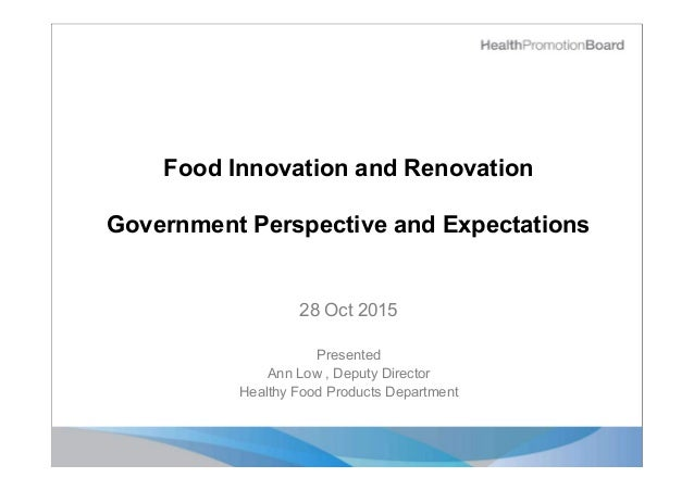 Food Innovation and Renovation Government Perspective and Expectations 28 Oct 2015 Presented Ann Low , Deputy Director Hea...