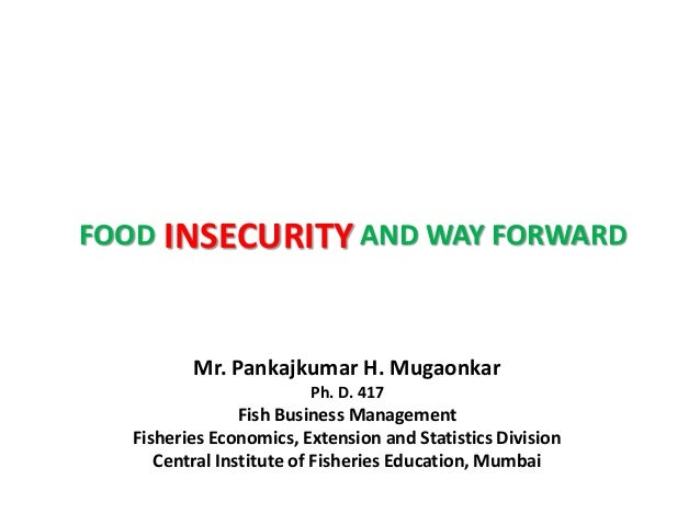 INSECURITYFOOD AND WAY FORWARD Mr. Pankajkumar H. Mugaonkar Ph. D. 417 Fish Business Management Fisheries Economics, Exten...