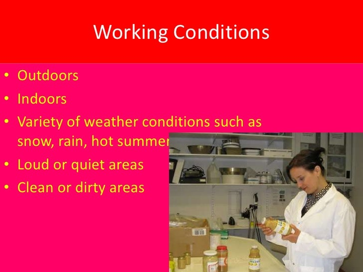 Working Conditions• Outdoors• Indoors• Variety of weather conditions such as  snow, rain, hot summer days, ect..• Loud or ...