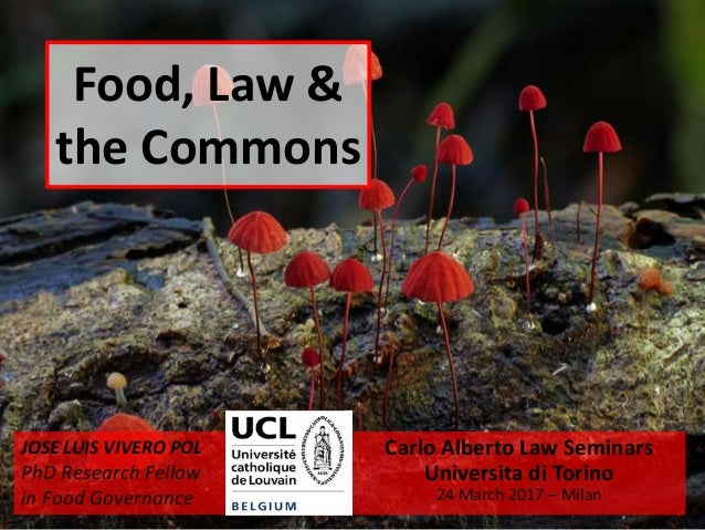 Food, Law & the Commons Carlo Alberto Law Seminars Universita di Torino 24 March 2017 – Milan JOSE LUIS VIVERO POL PhD Res...