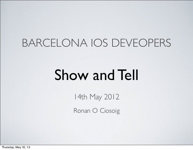 BARCELONA IOS DEVEOPERSRonan O CiosoigShow and Tell14th May 2012Thursday, May 16, 13