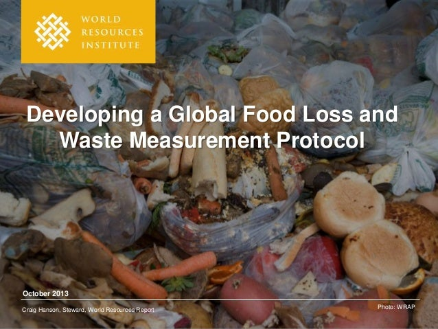 Developing a Global Food Loss and Waste Measurement Protocol  October 2013 Craig Hanson, Steward, World Resources Report  ...