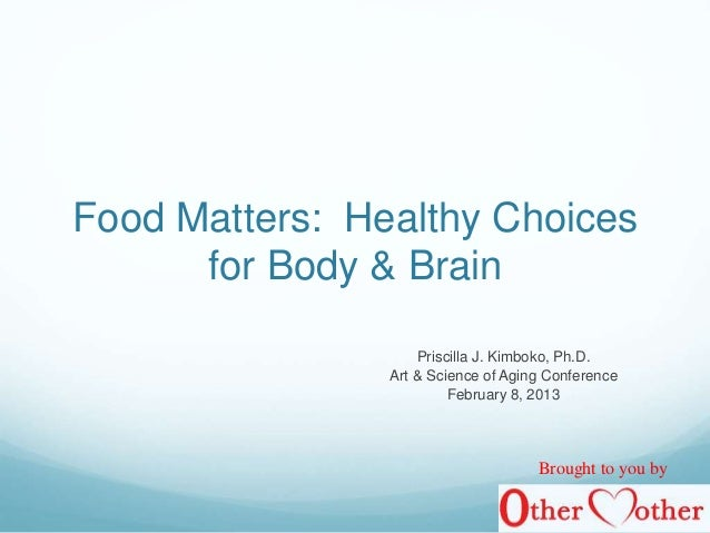 Food Matters: Healthy Choices for Body & Brain Priscilla J. Kimboko, Ph.D. Art & Science of Aging Conference February 8, 2...