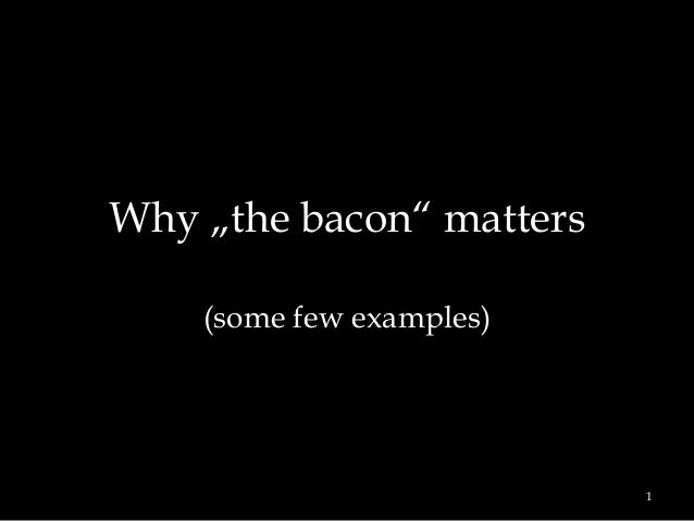 """Why """"the bacon"""" matters (some few examples)  1"""