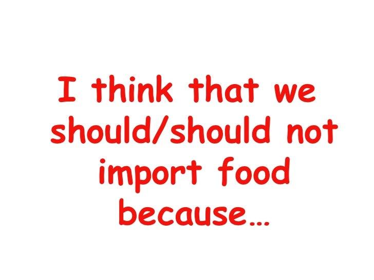 <ul><li>I think that we should/should not import food because… </li></ul>