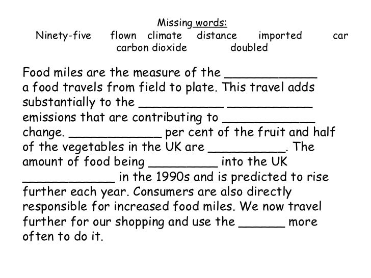Missing  words: Ninety-five flown climate   distance imported car carbon dioxide   doubled <ul><li>Food miles are the meas...
