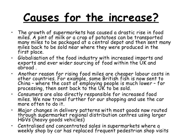Causes for the increase? <ul><li>The growth of supermarkets has caused a drastic rise in food miles. A pint of milk or a c...