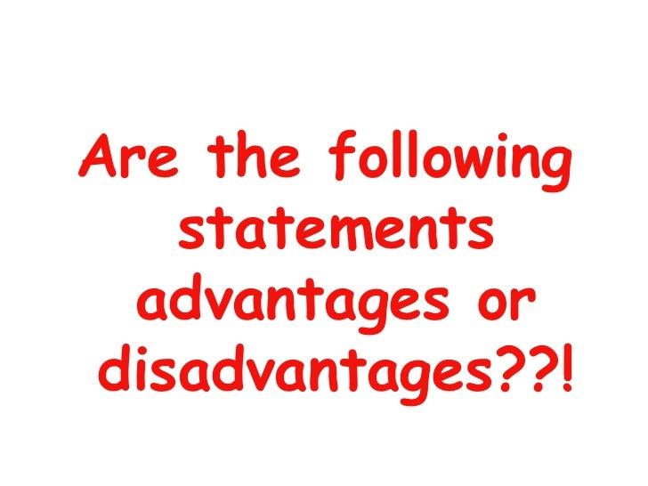 <ul><li>Are the following statements advantages or disadvantages??! </li></ul>