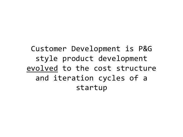 Customer Development is P&G style product development evolved to the cost structure and iteration cycles of a startup<br />