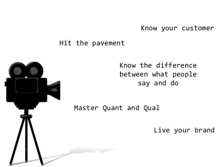 Know your customer<br />Hit the pavement<br />Know the difference between what people say and do<br />Master Quant and Qua...