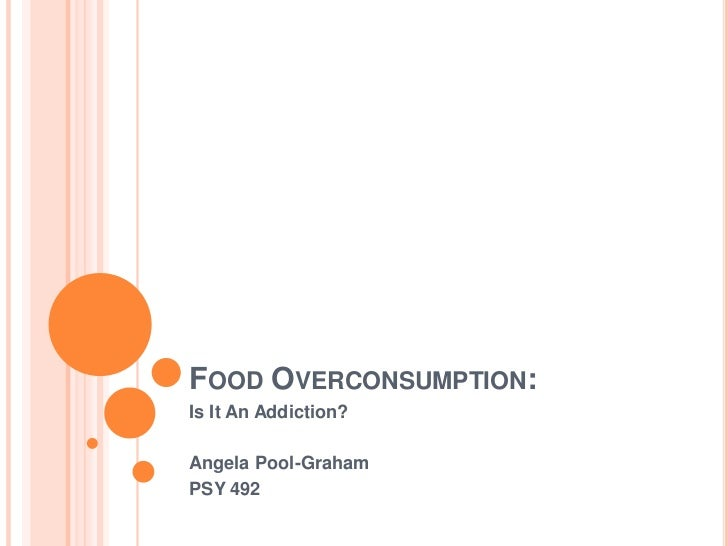 Food Overconsumption:<br />Is It An Addiction?<br />Angela Pool-Graham<br />PSY 492<br />