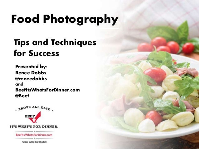 Food Photography Tips and Techniques for Success Presented by: Renee Dobbs @reneedobbs and BeefItsWhatsForDinner.com @Beef