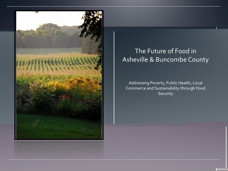 The Future of Food inAsheville & Buncombe County  Addressing Poverty, Public Health, Local Commerce and Sustainability thr...