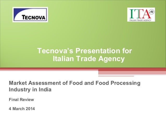 Market Assessment of Food and Food Processing Industry in India Final Review 4 March 2014 Tecnova's Presentation for Itali...