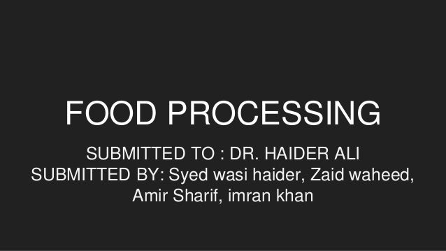 FOOD PROCESSING SUBMITTED TO : DR. HAIDER ALI SUBMITTED BY: Syed wasi haider, Zaid waheed, Amir Sharif, imran khan