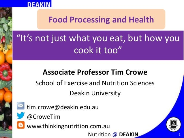 "Food Processing and Health  ""It's not just what you eat, but how you cook it too"" Associate Professor Tim Crowe School of ..."