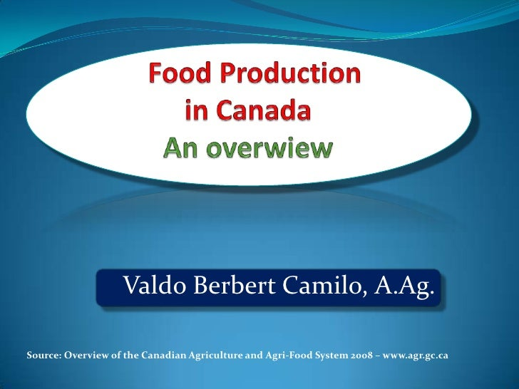 Food Production in Canada An overwiew<br />Valdo Berbert Camilo, A.Ag.<br />Source: Overview of the Canadian Agriculture a...