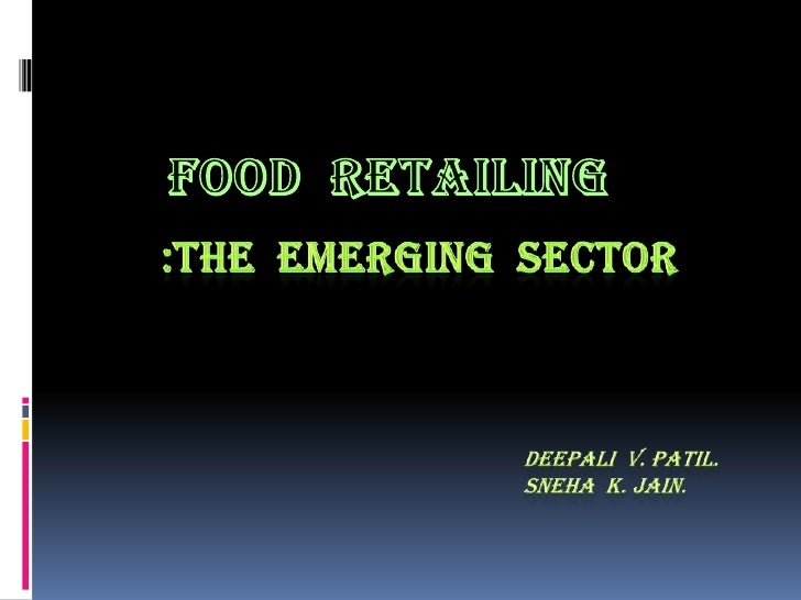 FOOD  RETAILING <br />:THE  EMERGING  SECTOR<br />Deepali  v. patil.<br />                                                ...