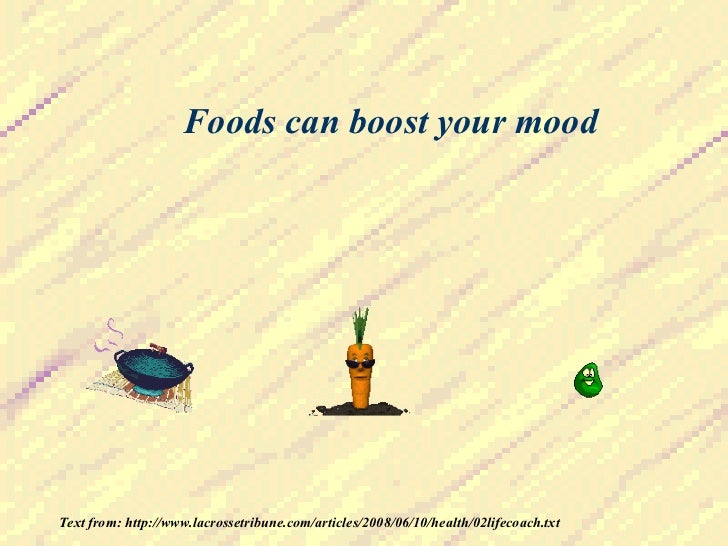 Foods can boost your mood Text from: http://www.lacrossetribune.com/articles/2008/06/10/health/02lifecoach.txt