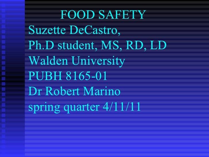 FOOD SAFETY  Suzette DeCastro, Ph.D student, MS, RD, LD Walden University PUBH 8165-01 Dr Robert Marino spring quarter 4/1...