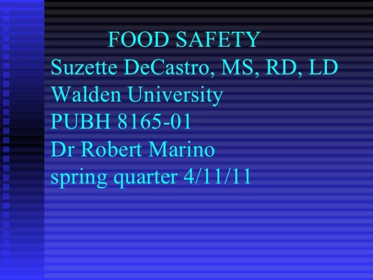 FOOD SAFETY  Suzette DeCastro, MS, RD, LD Walden University PUBH 8165-01 Dr Robert Marino spring quarter 4/11/11