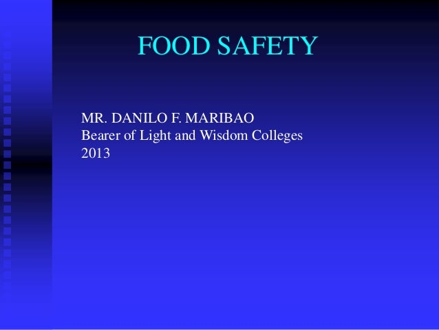 FOOD SAFETY MR. DANILO F. MARIBAO Bearer of Light and Wisdom Colleges 2013