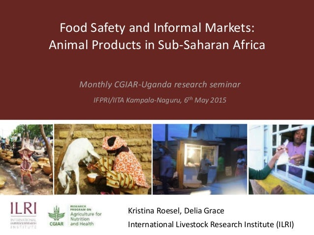 Food Safety and Informal Markets: Animal Products in Sub-Saharan Africa Monthly CGIAR-Uganda research seminar IFPRI/IITA K...