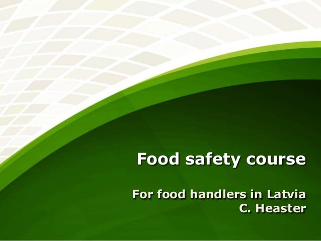 Food safety course For food handlers in Latvia C. Heaster