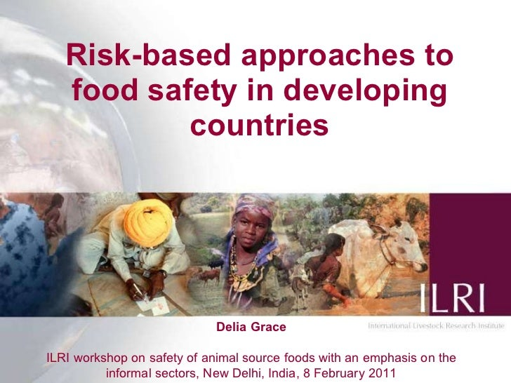 Risk-based approaches to food safety in developing countries Delia Grace ILRI workshop on safety of animal source foods wi...