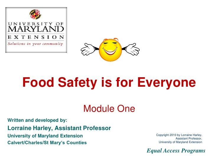 Food Safety is for Everyone Module One Written and developed by: Lorraine Harley, Family and Consumer Sciences Educator Un...