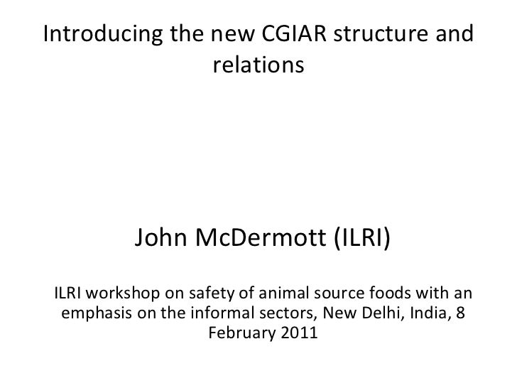 Introducing the new CGIAR structure and relations John McDermott (ILRI) ILRI workshop on safety of animal source foods wit...